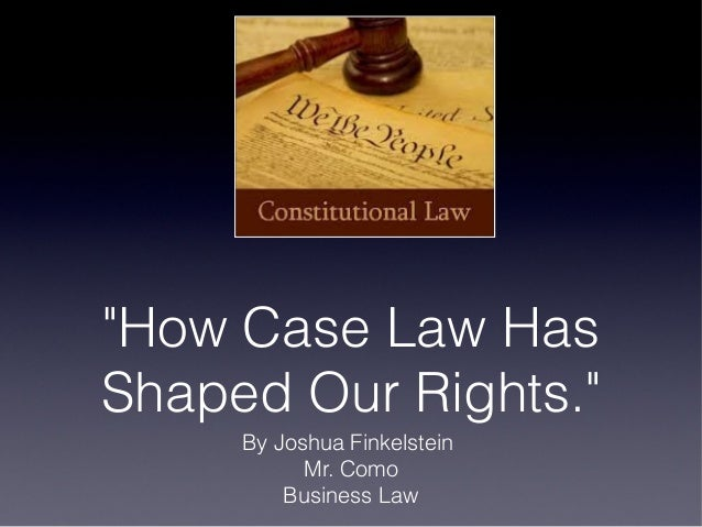 """How Case Law Has Shaped Our Rights."" By Joshua Finkelstein Mr. Como Business Law"