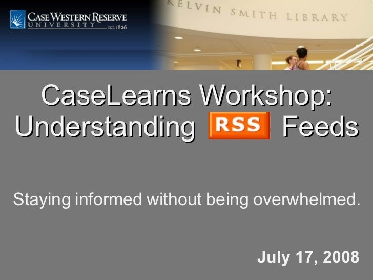 CaseLearns Workshop: Understanding  Feeds July 17, 2008 Staying informed without being overwhelmed.
