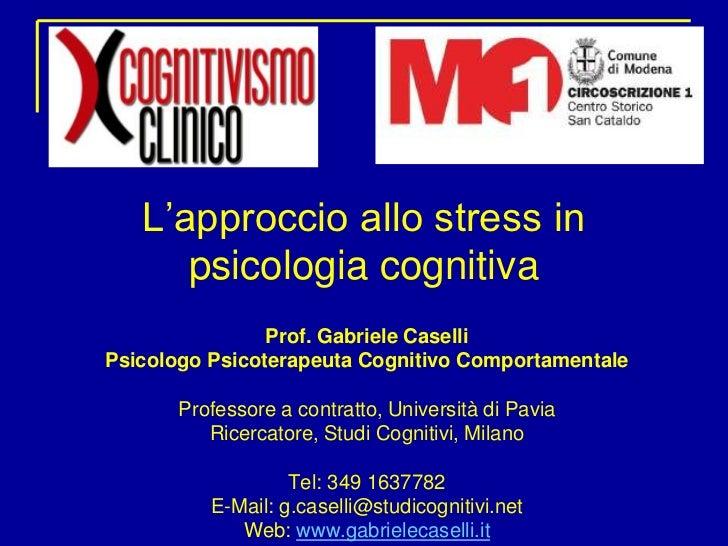 L'approccio allo stress in psicologia cognitiva<br />Prof. Gabriele Caselli<br />Psicologo Psicoterapeuta Cognitivo Compor...