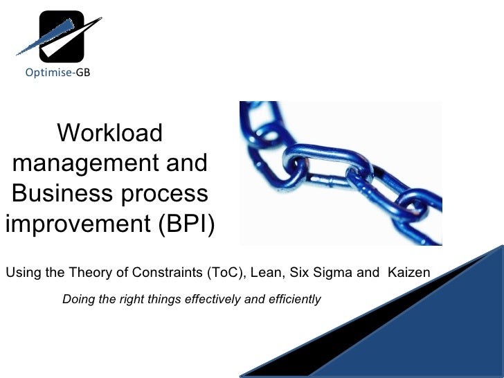 Workload management and Business process improvement (BPI) Using the Theory of Constraints (ToC), Lean, Six Sigma and  Kai...