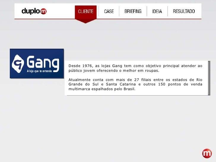 Desde 1976, as lojas Gang tem como objetivo principal atender ao público jovem oferecendo o melhor em roupas. Atualmente c...