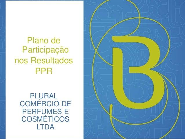 Plano de  Participação  nos Resultados  PPR  PLURAL  COMÉRCIO DE  PERFUMES E  COSMÉTICOS  LTDA
