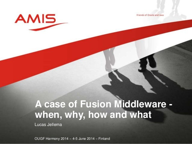 Lucas Jellema OUGF Harmony 2014 – 4-5 June 2014 – Finland A case of Fusion Middleware - when, why, how and what