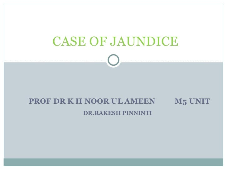 PROF DR K H NOOR UL AMEEN  M5 UNIT DR.RAKESH PINNINTI  CASE OF JAUNDICE
