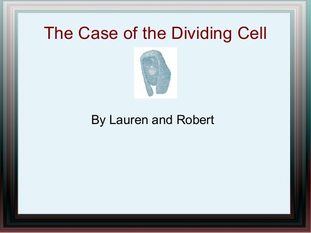 The Case of the Dividing Cell By Lauren and Robert