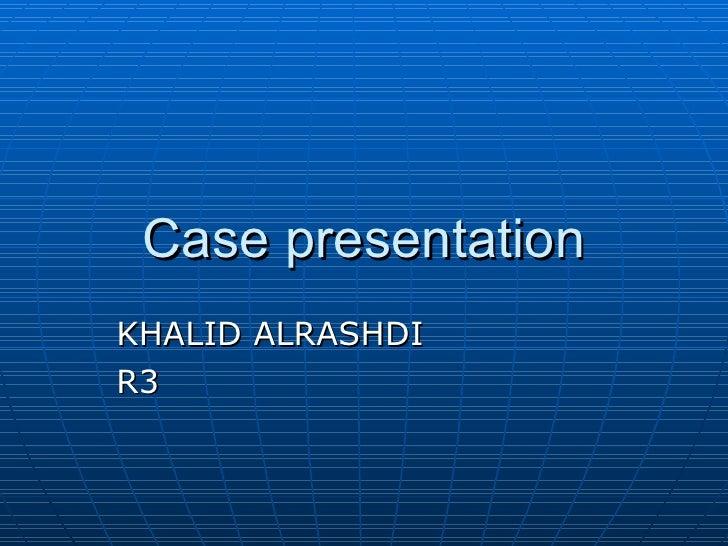 Case presentation KHALID ALRASHDI R3