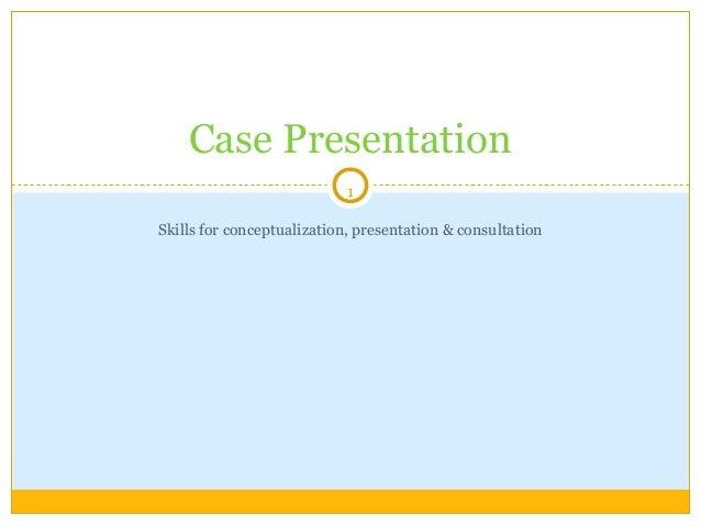 1Skills for conceptualization, presentation & consultationCase Presentation