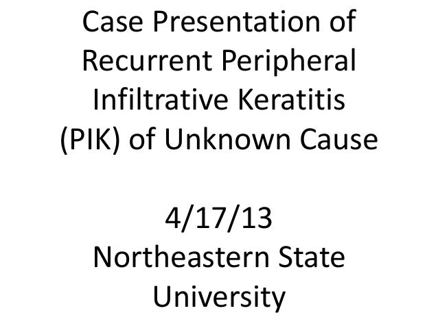 Case Presentation of Recurrent Peripheral Infiltrative Keratitis (PIK) of Unknown Cause 4/17/13 Northeastern State Univers...