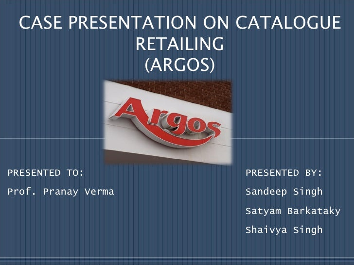 CASE PRESENTATION ON CATALOGUE RETAILING (ARGOS) PRESENTED TO:  PRESENTED BY: Prof. Pranay Verma  Sandeep Singh Satyam Bar...