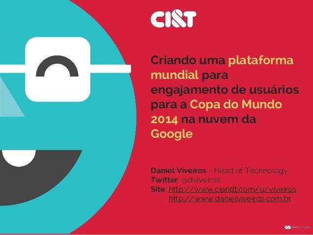Criando uma plataforma mundial para engajamento de usuários para a Copa do Mundo 2014 na nuvem da Google Daniel Viveiros -...