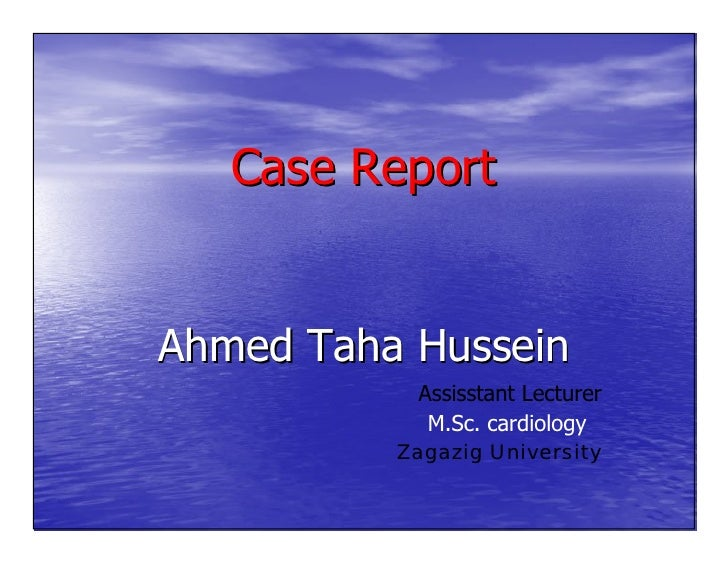 Case Report   Ahmed Taha Hussein            Assisstant Lecturer             M.Sc. cardiology           Zagazig University