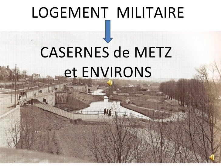 LOGEMENT MILITAIRE CASERNES de METZ    et ENVIRONS