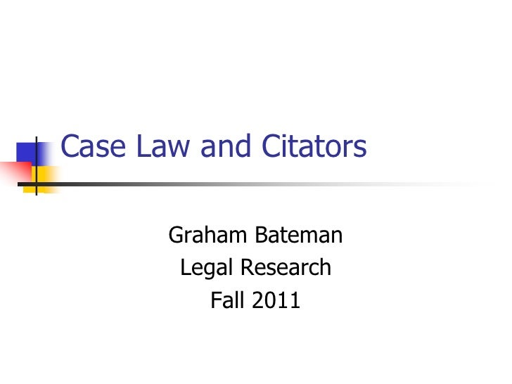 Case Law and Citators<br />Graham Bateman<br />Legal Research<br />Fall 2011<br />