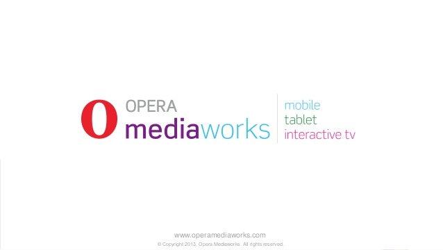 www.operamediaworks.com © Copyright 2013, Opera Mediaworks. All rights reserved.