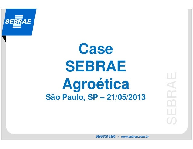 0800 570 0800 / www.sebrae.com.brSEBRAECaseSEBRAEAgroéticaSão Paulo, SP – 21/05/2013