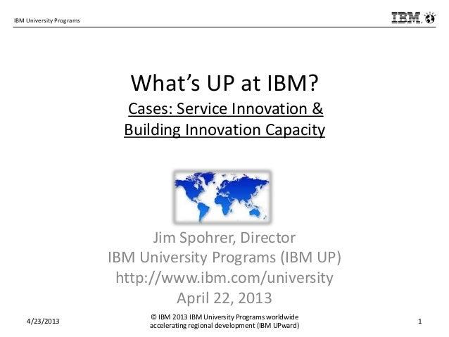 IBM University ProgramsWhat's UP at IBM?Cases: Service Innovation &Building Innovation CapacityJim Spohrer, DirectorIBM Un...
