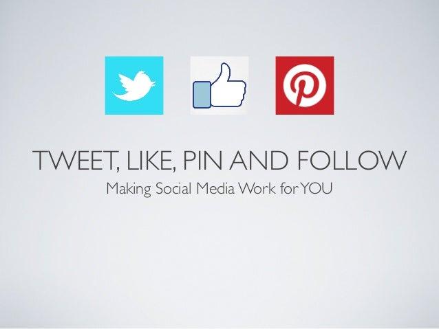 TWEET, LIKE, PIN AND FOLLOWMaking Social Media Work forYOU