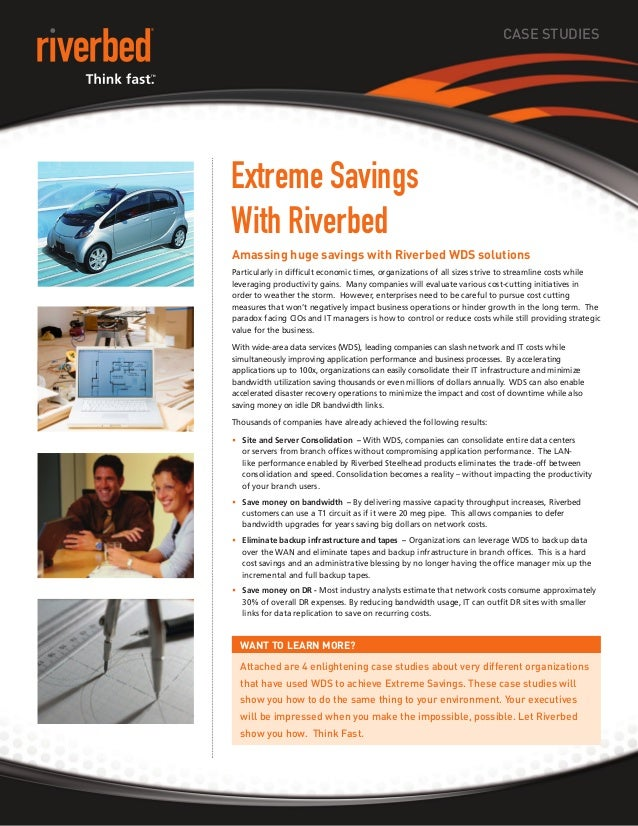 CASE STUDIES Extreme Savings With Riverbed Amassing huge savings with Riverbed WDS solutions Particularly in difficult eco...