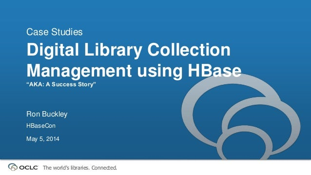 """The world's libraries. Connected. Digital Library Collection Management using HBase """"AKA: A Success Story"""" Case Studies Ro..."""