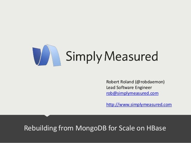 Rebuilding from MongoDB for Scale on HBase Robert Roland (@robdaemon) Lead Software Engineer rob@simplymeasured.com http:/...