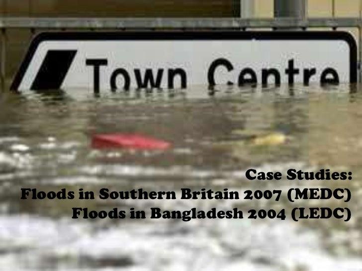 Case Studies:Floods in Southern Britain 2007 (MEDC)      Floods in Bangladesh 2004 (LEDC)