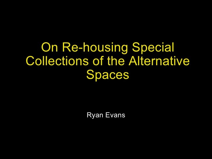 On Re-housing Special Collections of the Alternative Spaces Ryan Evans