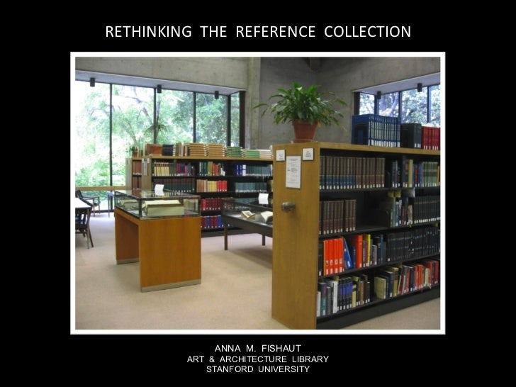 RETHINKING  THE  REFERENCE  COLLECTION ANNA  M.  FISHAUT ART  &  ARCHITECTURE  LIBRARY STANFORD  UNIVERSITY