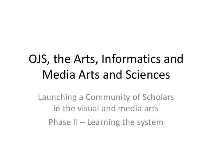 OJS, the Arts, Informatics and Media Arts and Sciences<br />Launching a Community of Scholars in the visual and media arts...