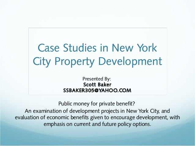 Case Studies in New York  City Property Development  Presented By:  Scott Baker  SSBAKER305@YAHOO.COM  Public money for pr...