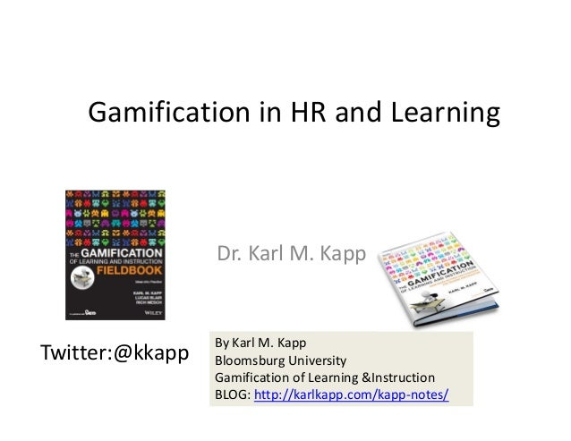 Gamification in HR and Learning Dr. Karl M. Kapp Twitter:@kkapp By Karl M. Kapp Bloomsburg University Gamification of Lear...