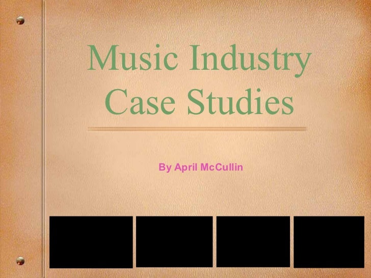 Music Industry              Case Studies                                             By April McCullin                    ...