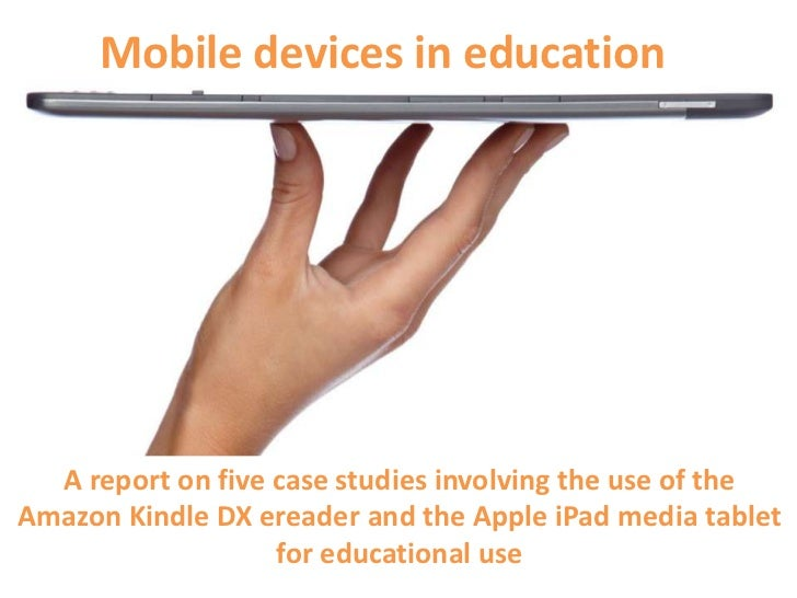 Mobile devices in education  A report on five case studies involving the use of theAmazon Kindle DX ereader and the Apple ...