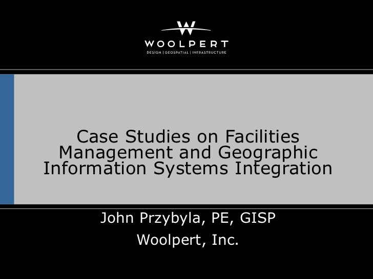 Case Studies on Facilities  Management and GeographicInformation Systems Integration      John Przybyla, PE, GISP         ...