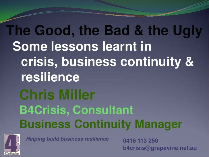 The Good, the Bad & the UglySome lessons learnt in crisis, business continuity & resilience Chris Miller B4Crisis, Consult...