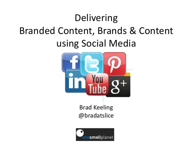 DeliveringBranded Content, Brands & Content       using Social Media            Brad Keeling            @bradatslice