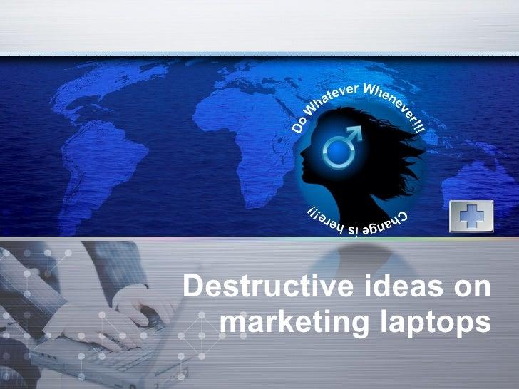 Destructive ideas on marketing laptops