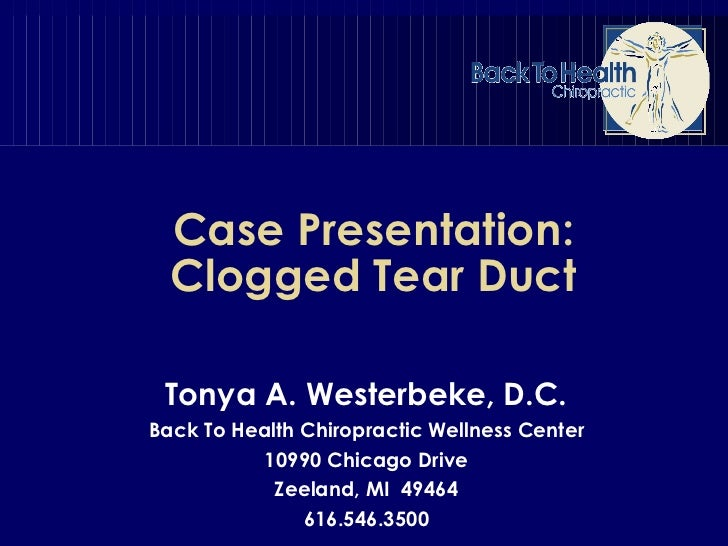 Case Presentation: Clogged Tear Duct Tonya A. Westerbeke, D.C. Back To Health Chiropractic Wellness Center 10990 Chicago D...