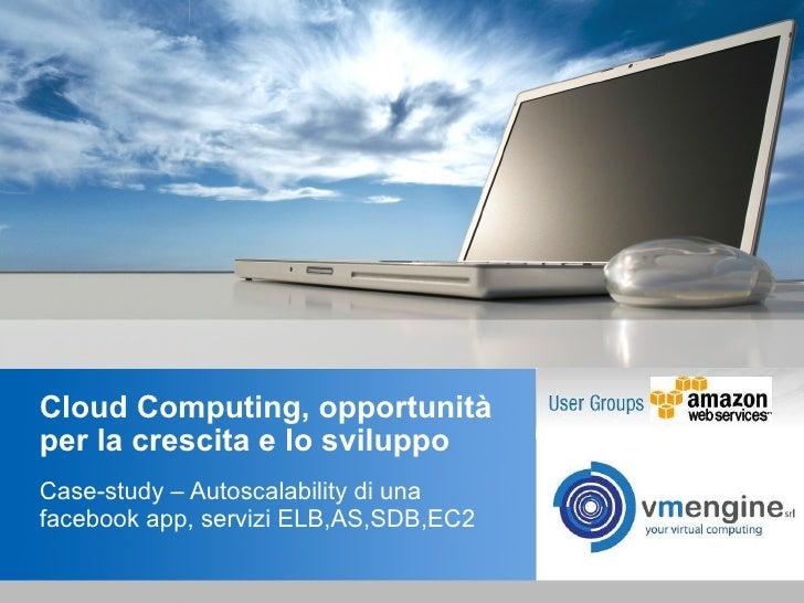 Cloud Computing, opportunità per la crescita e lo sviluppo Case-study – Autoscalability di una facebook app, servizi ELB,A...