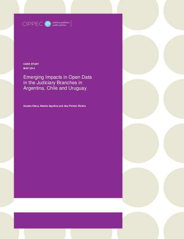 CASE STUDY MAY 2014 Emerging Impacts in Open Data in the Judiciary Branches in Argentina, Chile and Uruguay Sandra Elena, ...