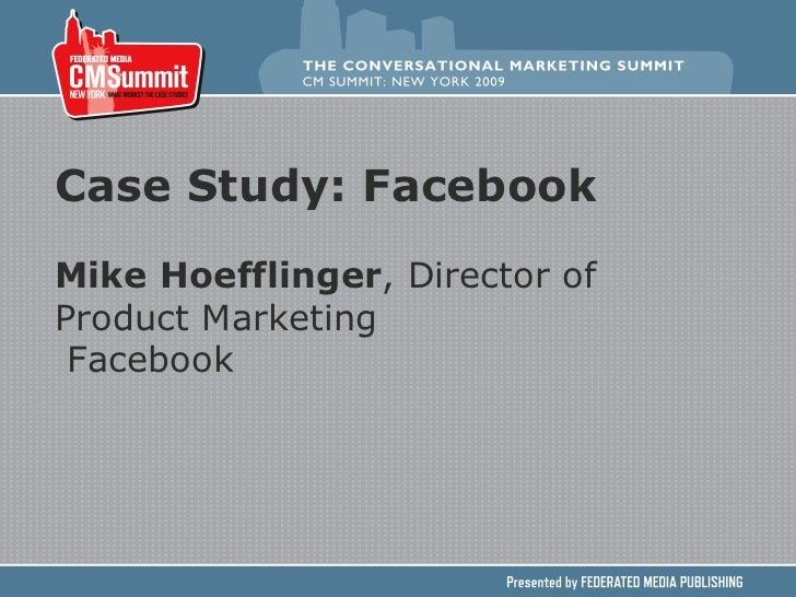 Case Study: Facebook Mike Hoefflinger , Director of Product Marketing Facebook