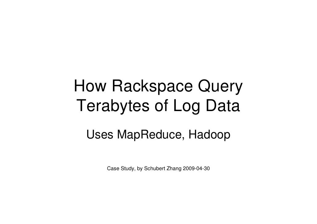 How Rackspace Query Terabytes of Log Data  Uses MapReduce, Hadoop      Case Study, by Schubert Zhang 2009-04-30