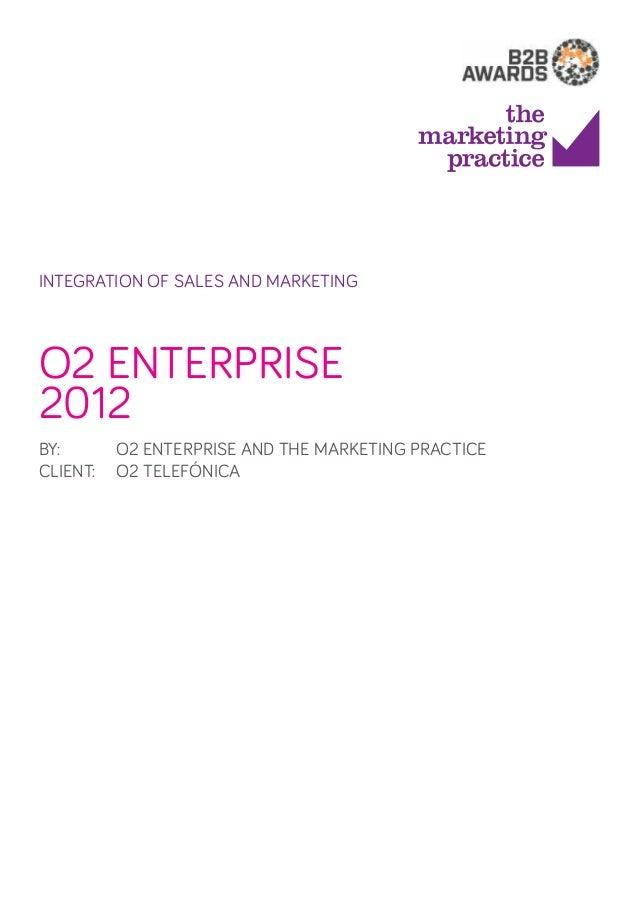 integration of sales and marketing  O2 Enterprise 2012 By: O2 Enterprise and The Marketing Practice Client: O2 Telefóni...