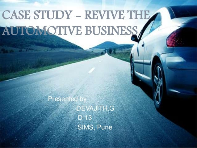 CASE STUDY - REVIVE THE AUTOMOTIVE BUSINESS Presented by DEVAJITH.G D-13 SIMS, Pune