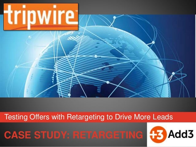 CASE STUDY: RETARGETING Testing Offers with Retargeting to Drive More Leads