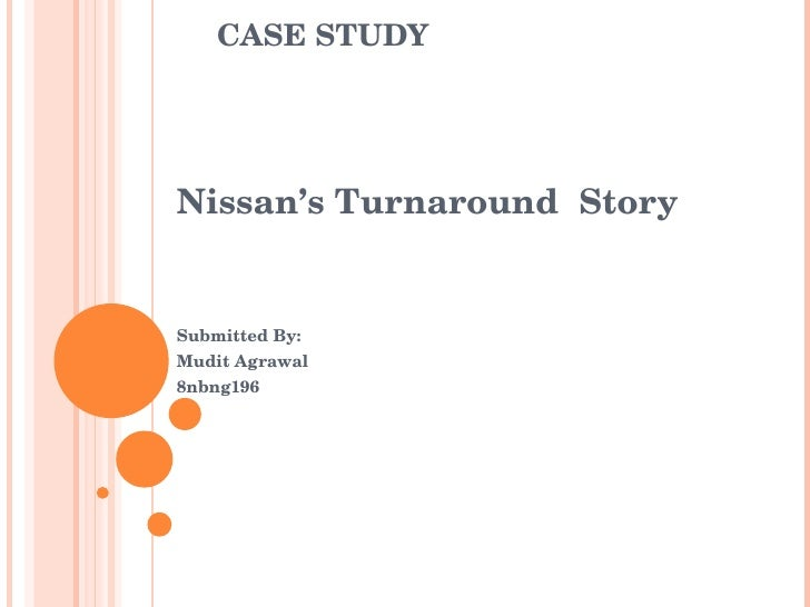 CASE STUDY Nissan's Turnaround  Story Submitted By: Mudit Agrawal 8nbng196