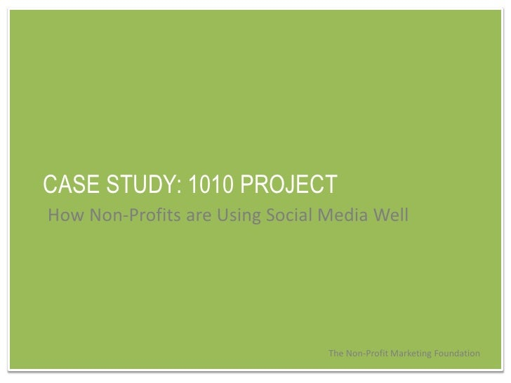 CASE STUDY: 1010 PROJECT<br />How Non-Profits are Using Social Media Well<br />The Non-Profit Marketing Foundation<br />