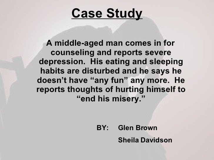 Case Study <ul><li>A middle-aged man comes in for counseling and reports severe depression.  His eating and sleeping habit...