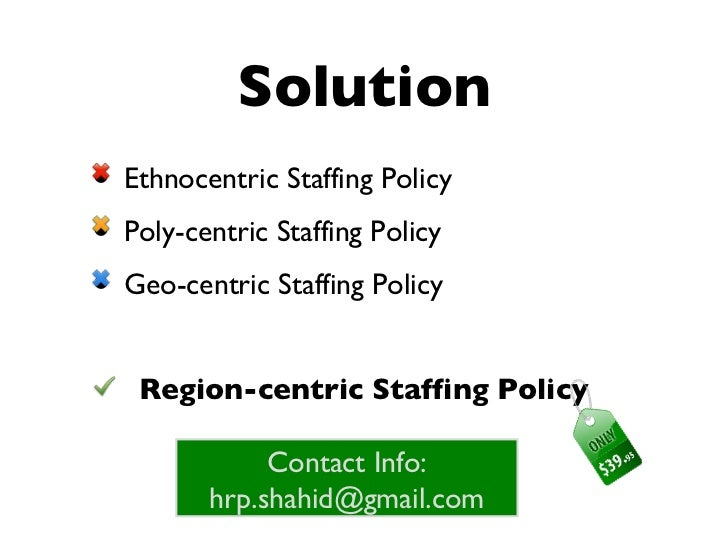 ethnocentric staffing policy Polycentric innovation is an emerging business practice that consists of networking international talent, capital, and ideas to meet global demand for new products and services.