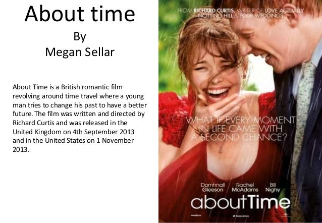 About time By Megan Sellar About Time is a British romantic film revolving around time travel where a young man tries to c...