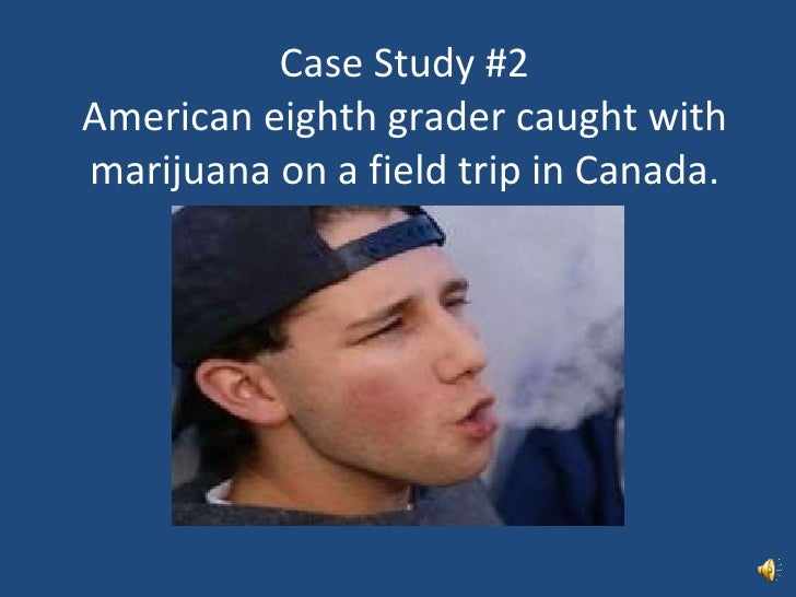 Case Study #2 American eighth grader caught with marijuana on a field trip in Canada.